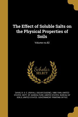 The Effect of Soluble Salts on the Physical Properties of Soils; Volume No.82 - Davis, R O E (Royall Oscar Eugene) 1 (Creator), and United States Dept of Agriculture (Creator), and United States Bureau of...
