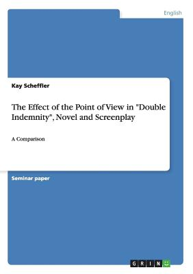 "The Effect of the Point of View in ""Double Indemnity,"" Novel and Screenplay - Scheffler, Kay"