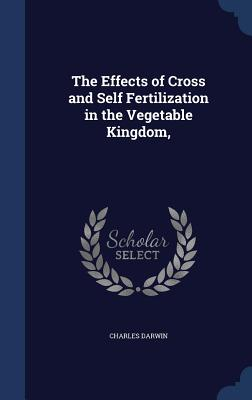 The Effects of Cross and Self Fertilization in the Vegetable Kingdom, - Darwin, Charles, Professor