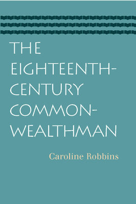 The Eighteenth-Century Commonwealthman: Studies in the Transmission, Development, and Circumstance of English Liberal Thought from the Restoration of Charles II Until the War with the Thirteen Colonies - Robbins, Caroline