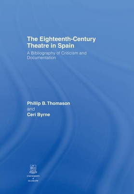 The Eighteenth-Century Theatre in Spain: A Bibliography of Criticism and Documentation - Thomason, Philip B. (Editor), and Byrne, Ceri (Editor)