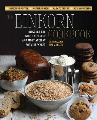 The Einkorn Cookbook: Discover the World's Purest and Most Ancient Form of Wheat: Delicious Flavor - Nutrient-Rich - Easy to Digest - Non-Hybridized - Mallon, Shanna, and Mallon, Tim