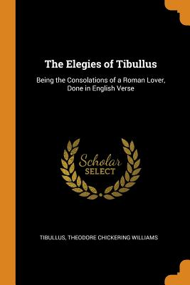 The Elegies of Tibullus: Being the Consolations of a Roman Lover, Done in English Verse - Tibullus, and Williams, Theodore Chickering