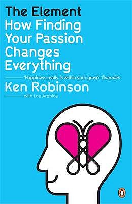 The Element: How Finding Your Passion Changes Everything - Robinson, Ken, and Aronica, Lou