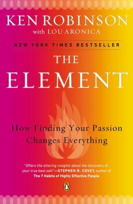The Element: How Finding Your Passion Changes Everything - Robinson, Ken, Sir, PhD, and Aronica, Lou