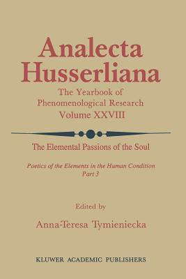 The Elemental Passions of the Soul Poetics of the Elements in the Human Condition: Part 3 - Tymieniecka, Anna-Teresa (Editor)