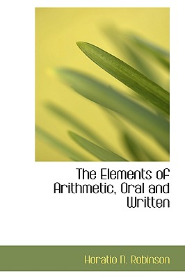 The Elements of Arithmetic, Oral and Written - Robinson, Horatio Nelson