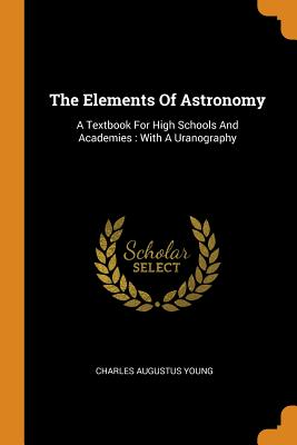 The Elements of Astronomy: A Textbook for High Schools and Academies: With a Uranography - Young, Charles Augustus