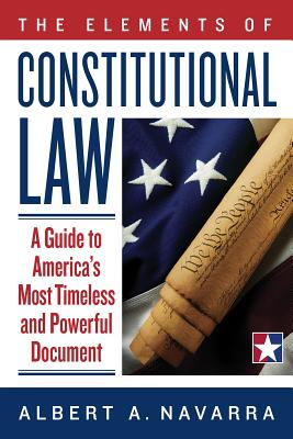 The Elements of Constitutional Law: A Guide to America's Most Timeless and Powerful Document - Navarra, Albert A