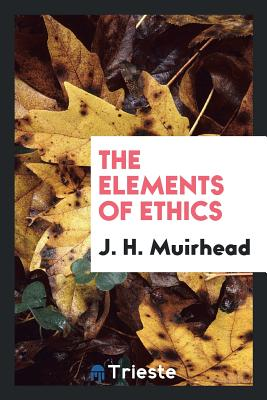 The Elements of Ethics - Muirhead, J H