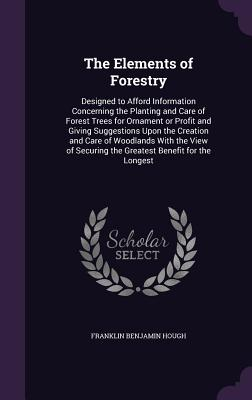 The Elements of Forestry: Designed to Afford Information Concerning the Planting and Care of Forest Trees for Ornament or Profit and Giving Suggestions Upon the Creation and Care of Woodlands with the View of Securing the Greatest Benefit for the Longest - Hough, Franklin Benjamin
