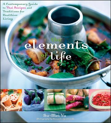 The Elements of Life: A Contemporary Guide to Thai Recipes and Traditions for Healthier Living - Yu, Su-Mei, and Grablewski, Alexandra (Photographer)