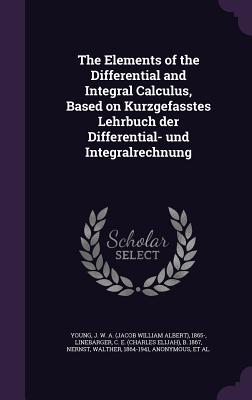 The Elements of the Differential and Integral Calculus, Based on Kurzgefasstes Lehrbuch Der Differential- Und Integralrechnung - Young, Jacob William Albert, and Linebarger, C E B 1867, and Nernst, Walther