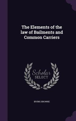The Elements of the Law of Bailments and Common Carriers - Browne, Irving