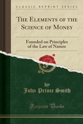 The Elements of the Science of Money: Founded on Principles of the Law of Nature (Classic Reprint) - Smith, John Prince