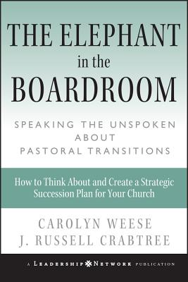 The Elephant in the Boardroom: Speaking the Unspoken about Pastoral Transitions - Weese, Carolyn