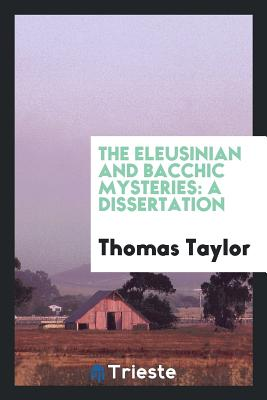 The Eleusinian and Bacchic Mysteries: A Dissertation - Taylor, Thomas