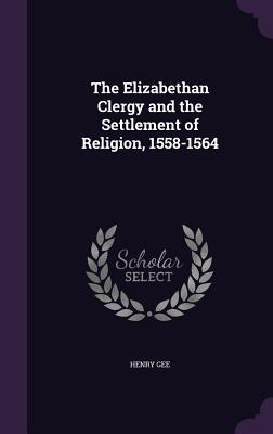 The Elizabethan Clergy and the Settlement of Religion, 1558-1564 - Gee, Henry