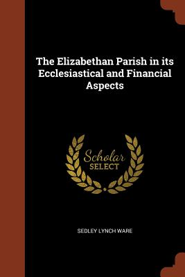 The Elizabethan Parish in Its Ecclesiastical and Financial Aspects - Ware, Sedley Lynch