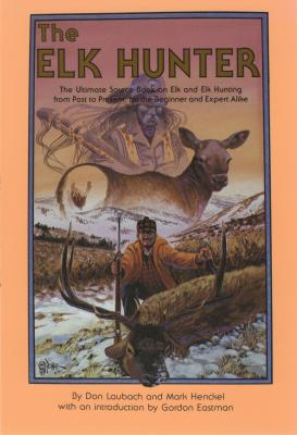 The Elk Hunter: The Ultimate Source Book on Elk and Elk Hunting from Past to Present, for the Beginner and Expert Alike - Laubach, Don, and Henckel, Mark, and Eastman, Gordon (Introduction by)