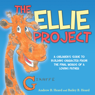 The Ellie Project: A Childrenas Guide to Building Character from the Final Words of a Loving Father - Heard, Andrew, and Heard, Bailey