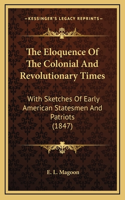 The Eloquence of the Colonial and Revolutionary Times: With Sketches of Early American Statesmen and Patriots (1847) - Magoon, E L