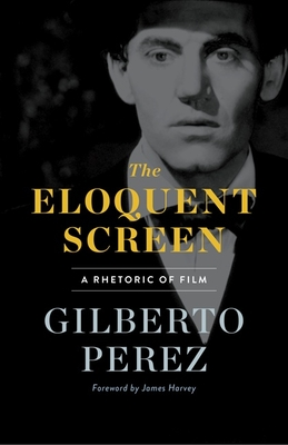 The Eloquent Screen: A Rhetoric of Film - Perez, Gilberto, and Harvey, James (Foreword by)