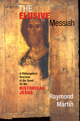 The Elusive Messiah: A Philosophical Overview Of The Quest For The Historical Jesus - Martin, Raymond