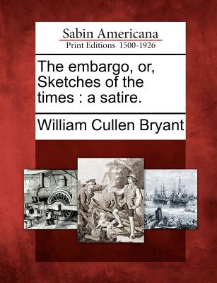 The Embargo, Or, Sketches of the Times: A Satire. - Bryant, William Cullen