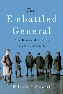 The Embattled General: Sir Richard Turner and the First World War - Stewart, William Frederick Roy