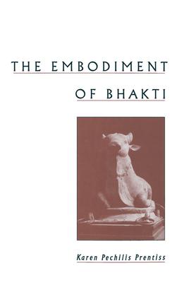The Embodiment of Bhakti - Prentiss, Karen Pechilis, and Pechilis, Karen