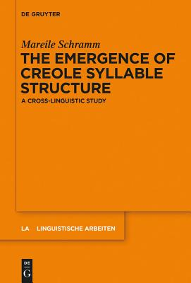 The Emergence of Creole Syllable Structure: A Cross-Linguistic Study - Schramm, Mareile