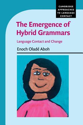 The Emergence of Hybrid Grammars: Language Contact and Change - Aboh, Enoch Olade