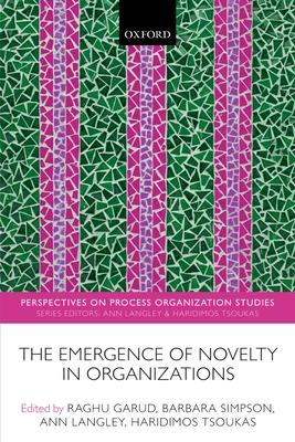 The Emergence of Novelty in Organizations - Garud, Raghu (Editor), and Simpson, Barbara (Editor), and Langley, Ann (Editor)
