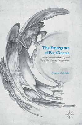 The Emergence of Pre-Cinema 2016: Print Culture and the Optical Toy of the Literary Imagination - Gabriele, Alberto