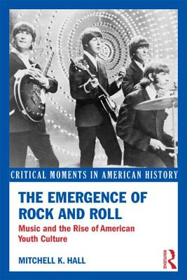 The Emergence of Rock and Roll: Music and the Rise of American Youth Culture - Hall, Mitchell K