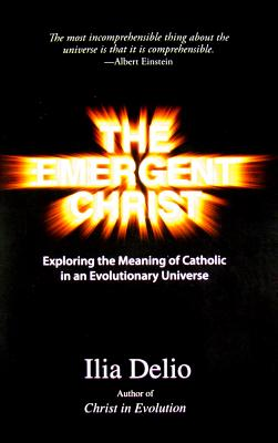 The Emergent Christ: Exploring the Meaning of Catholic in an Evolutionary Universe - Delio, Ilia, O.S.F.