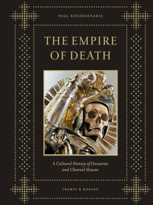 The Empire of Death: A Cultural History of Ossuaries and Charnel Houses - Koudounaris, Paul