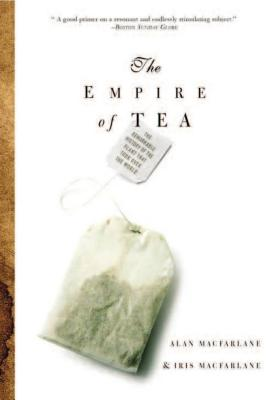 The Empire of Tea: The Remarkable History of the Plant That Took Over the World - MacFarlane, Alan