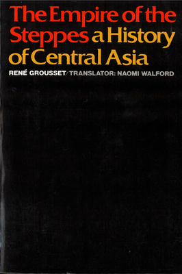 The Empire of the Steppes: A History of Central Asia - Grousset, Rene, and Grousset, Rena], and Grousset, Rent
