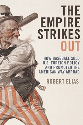 The Empire Strikes Out: How Baseball Sold U.S. Foreign Policy and Promoted the American Way Abroad -