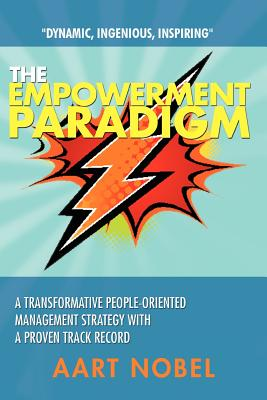 The Empowerment Paradigm: A Transformative People-Oriented Management Strategy with a Proven Track Record - Nobel, A M