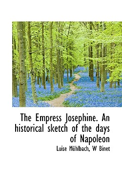 The Empress Josephine. an Historical Sketch of the Days of Napoleon - M Hlbach, Luise, and Binet, W