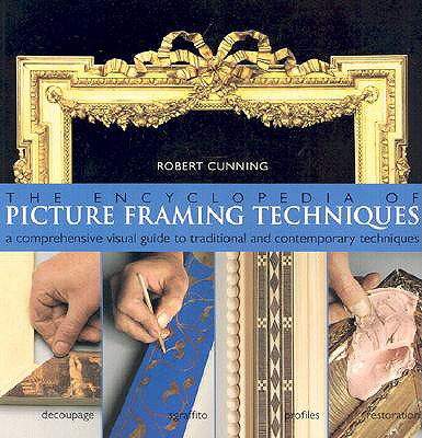 The Encyclopedia of Picture Framing Techniques: A Comprehensive Visual Guide to Traditional and Contemporary Techniques - Cunning, Robert