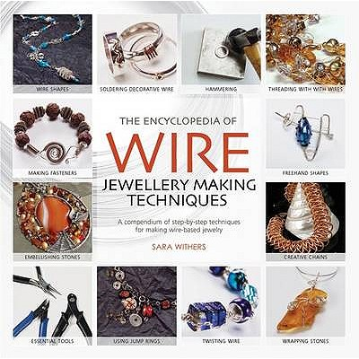 The Encyclopedia of Wire Jewellery Techniques: A Compendium of Step-by-Step Techniques for Making Beautiful Jewellery - Withers, Sara, and Arnold, Xuella