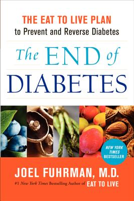 The End of Diabetes: The Eat to Live Plan to Prevent and Reverse Diabetes - Fuhrman, Joel, Dr., MD