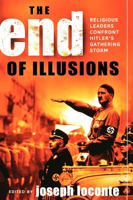 The End of Illusions: Religious Leaders Confront Hitler's Gathering Storm - Loconte, Joseph, and Barth, Karl (Contributions by), and Bennett, John (Contributions by)