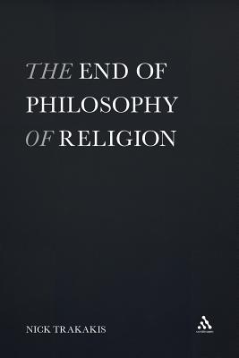 The End of Philosophy of Religion - Trakakis, Nick, and Nick Trakakis