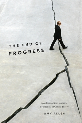 The End of Progress: Decolonizing the Normative Foundations of Critical Theory - Allen, Amy, Professor