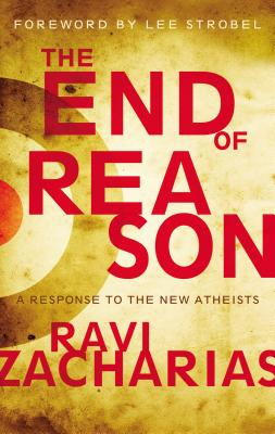 The End of Reason: A Response to the New Atheists - Zacharias, Ravi